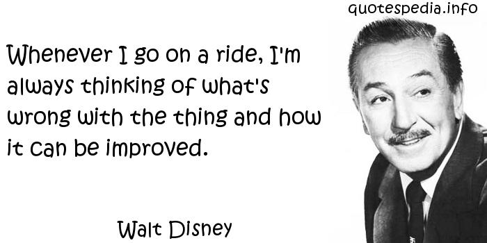 Walt Disney - Whenever I go on a ride, I'm always thinking of what's wrong with the thing and how it can be improved.