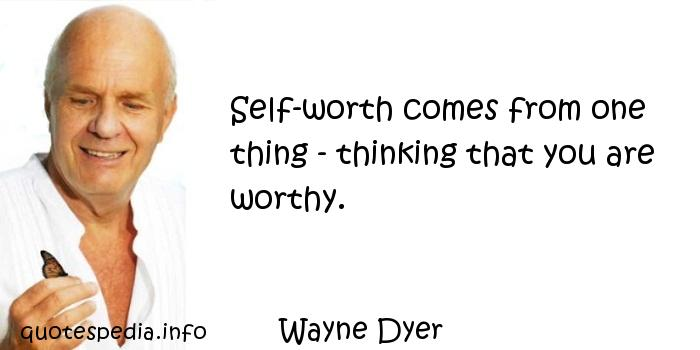 Wayne Dyer - Self-worth comes from one thing - thinking that you are worthy.