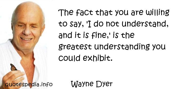 Wayne Dyer - The fact that you are willing to say, 'I do not understand, and it is fine,' is the greatest understanding you could exhibit.