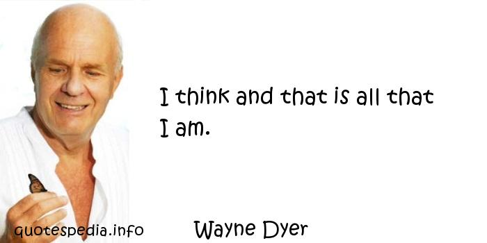 Wayne Dyer - I think and that is all that I am.