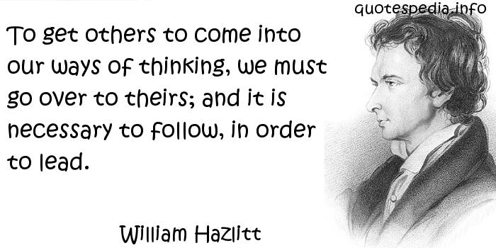 William Hazlitt - To get others to come into our ways of thinking, we must go over to theirs; and it is necessary to follow, in order to lead.