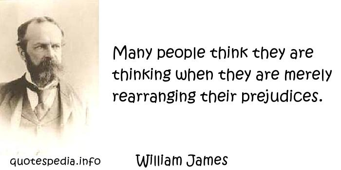 William James - Many people think they are thinking when they are merely rearranging their prejudices.