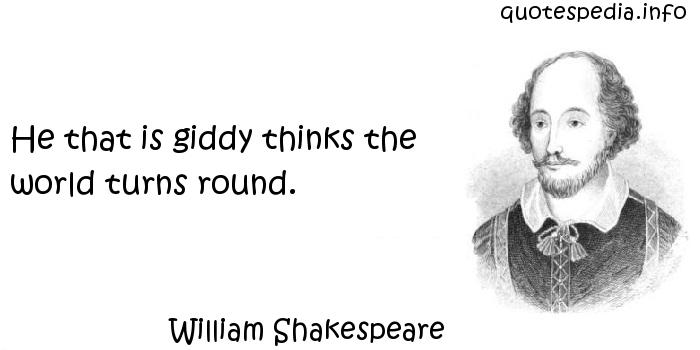 William Shakespeare - He that is giddy thinks the world turns round.
