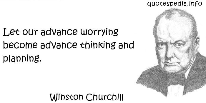 Winston Churchill - Let our advance worrying become advance thinking and planning.