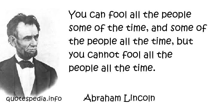 Abraham Lincoln - You can fool all the people some of the time, and some of the people all the time, but you cannot fool all the people all the time.
