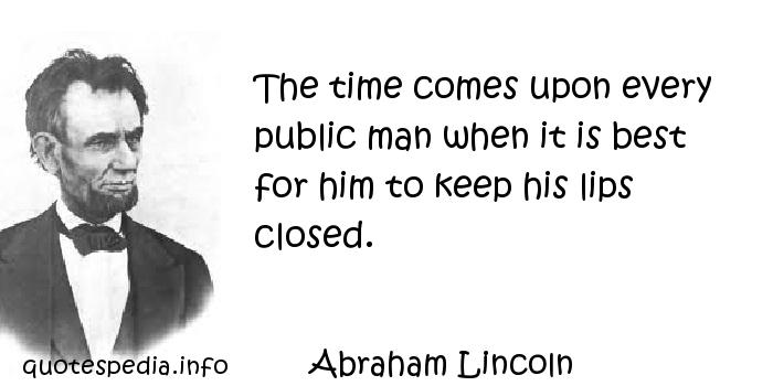 Abraham Lincoln - The time comes upon every public man when it is best for him to keep his lips closed.