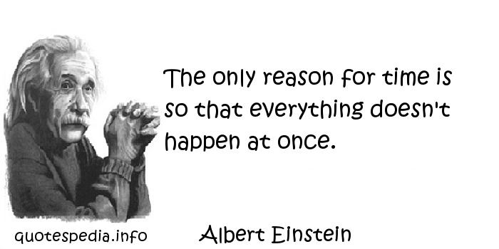 Albert Einstein - The only reason for time is so that everything doesn't happen at once.
