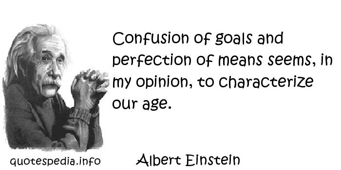 Albert Einstein - Confusion of goals and perfection of means seems, in my opinion, to characterize our age.