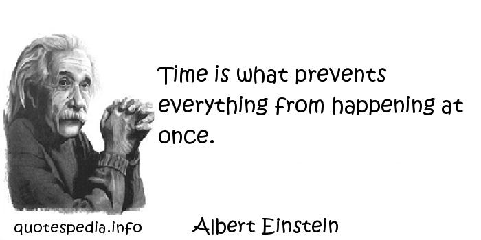 Albert Einstein - Time is what prevents everything from happening at once.