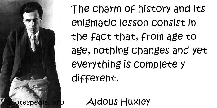 Aldous Huxley - The charm of history and its enigmatic lesson consist in the fact that, from age to age, nothing changes and yet everything is completely different.