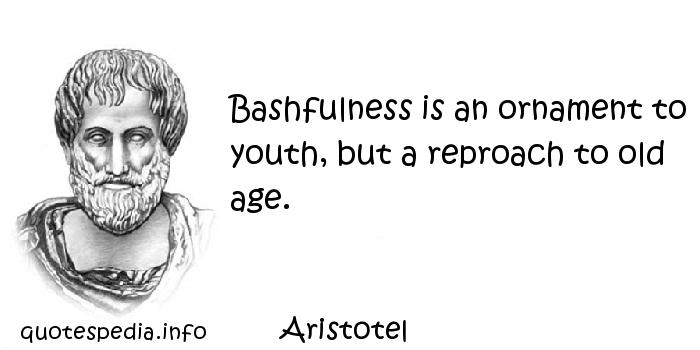 Aristotel - Bashfulness is an ornament to youth, but a reproach to old age.