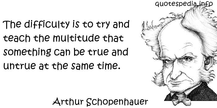 Arthur Schopenhauer - The difficulty is to try and teach the multitude that something can be true and untrue at the same time.