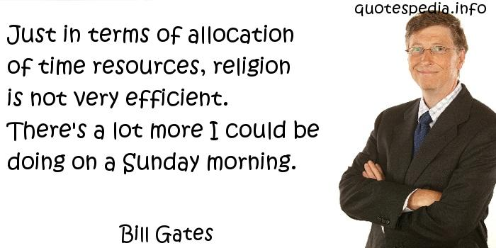 Bill Gates - Just in terms of allocation of time resources, religion is not very efficient. There's a lot more I could be doing on a Sunday morning.
