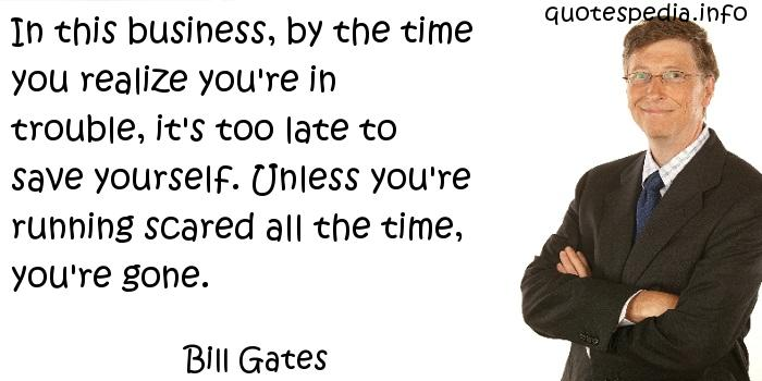 Bill Gates - In this business, by the time you realize you're in trouble, it's too late to save yourself. Unless you're running scared all the time, you're gone.
