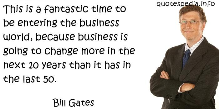 Bill Gates - This is a fantastic time to be entering the business world, because business is going to change more in the next 10 years than it has in the last 50.