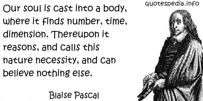 Blaise Pascal - Our soul is cast into a body, where it finds number, time, dimension. Thereupon it reasons, and calls this nature necessity, and can believe nothing else.