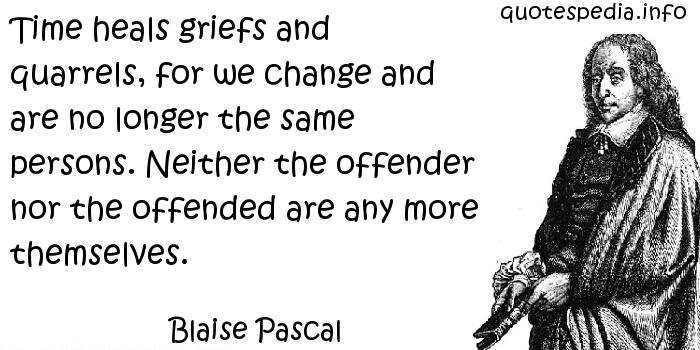 Blaise Pascal - Time heals griefs and quarrels, for we change and are no longer the same persons. Neither the offender nor the offended are any more themselves.