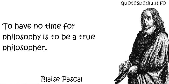 Blaise Pascal - To have no time for philosophy is to be a true philosopher.