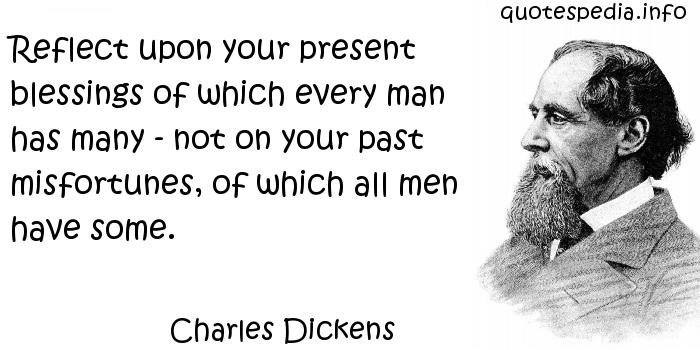 Charles Dickens - Reflect upon your present blessings of which every man has many - not on your past misfortunes, of which all men have some.