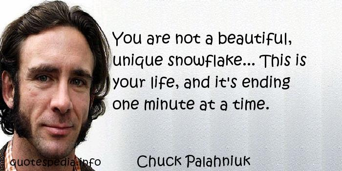 Chuck Palahniuk - You are not a beautiful, unique snowflake... This is your life, and it's ending one minute at a time.