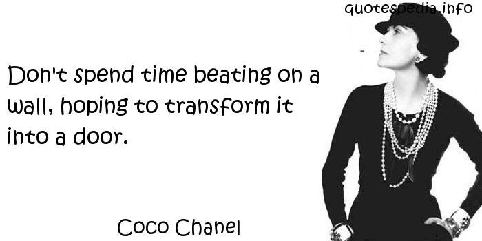 Coco Chanel - Don't spend time beating on a wall, hoping to transform it into a door.