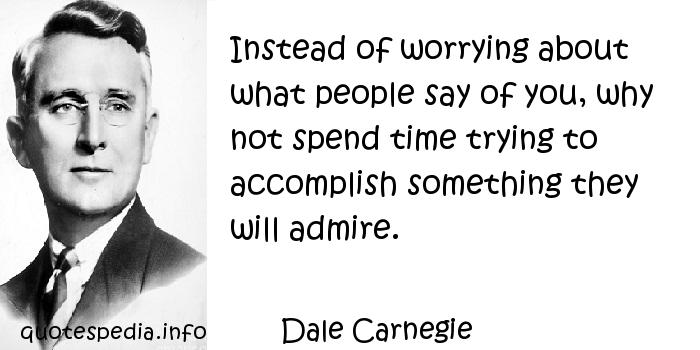Dale Carnegie - Instead of worrying about what people say of you, why not spend time trying to accomplish something they will admire.