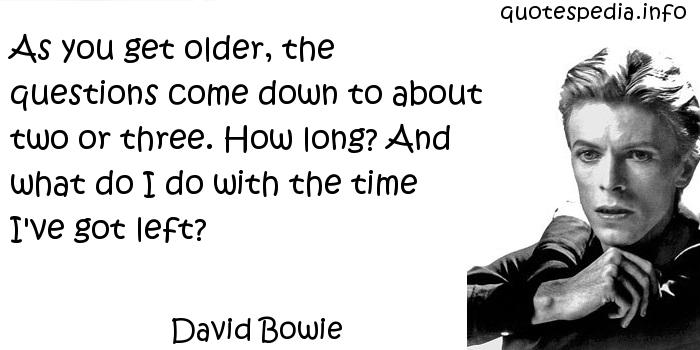 David Bowie - As you get older, the questions come down to about two or three. How long? And what do I do with the time I've got left?