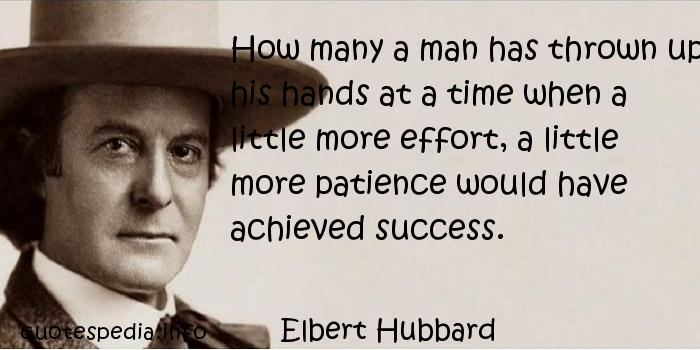 Elbert Hubbard - How many a man has thrown up his hands at a time when a little more effort, a little more patience would have achieved success.