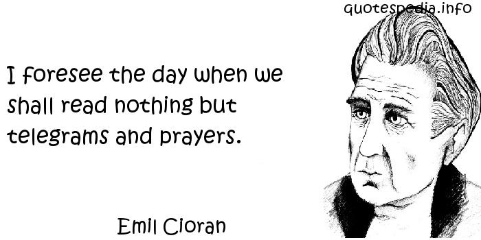 Emil Cioran - I foresee the day when we shall read nothing but telegrams and prayers.