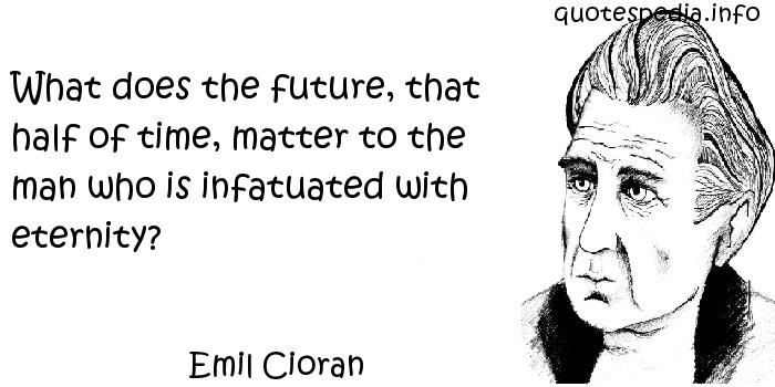Emil Cioran - What does the future, that half of time, matter to the man who is infatuated with eternity?
