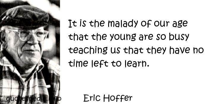 Eric Hoffer - It is the malady of our age that the young are so busy teaching us that they have no time left to learn.