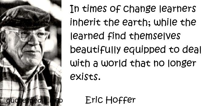 Eric Hoffer - In times of change learners inherit the earth; while the learned find themselves beautifully equipped to deal with a world that no longer exists.
