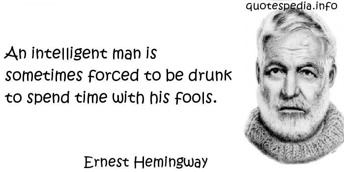 Ernest Hemingway - An intelligent man is sometimes forced to be drunk to spend time with his fools.