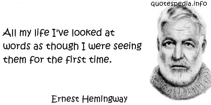 Ernest Hemingway - All my life I've looked at words as though I were seeing them for the first time.