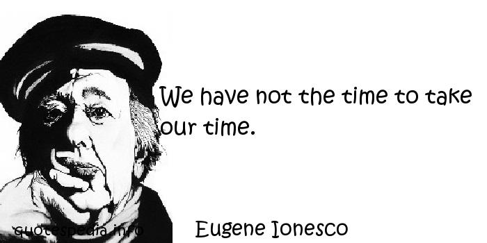 Eugene Ionesco - We have not the time to take our time.
