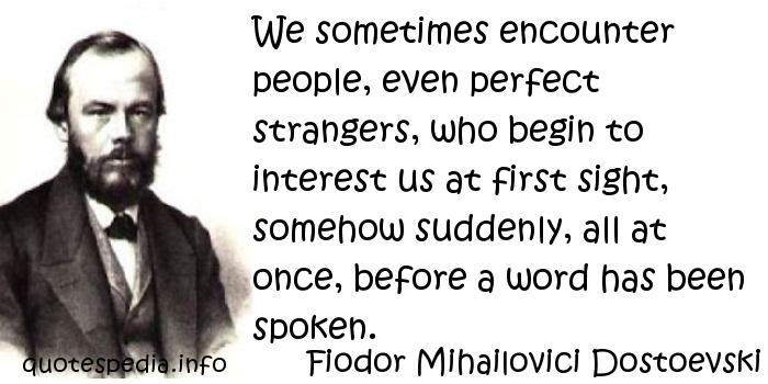 Fiodor Mihailovici Dostoevski - We sometimes encounter people, even perfect strangers, who begin to interest us at first sight, somehow suddenly, all at once, before a word has been spoken.