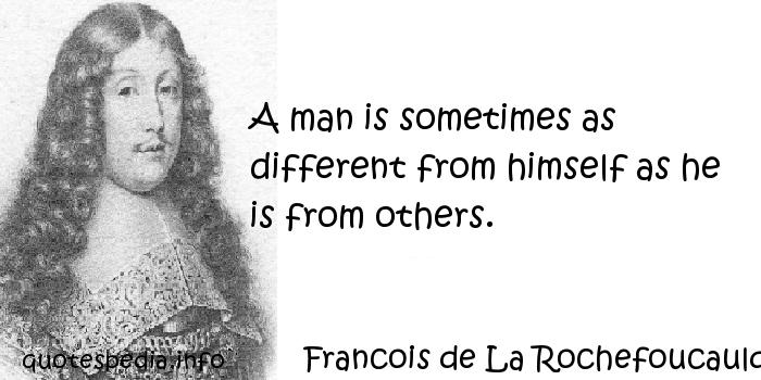 Francois de La Rochefoucauld - A man is sometimes as different from himself as he is from others.