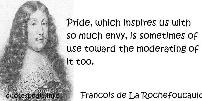 Francois de La Rochefoucauld - Pride, which inspires us with so much envy, is sometimes of use toward the moderating of it too.