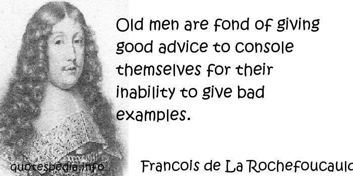 Francois de La Rochefoucauld - Old men are fond of giving good advice to console themselves for their inability to give bad examples.