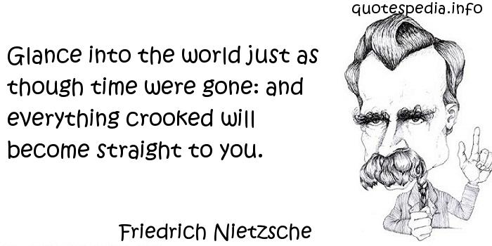 Friedrich Nietzsche - Glance into the world just as though time were gone: and everything crooked will become straight to you.