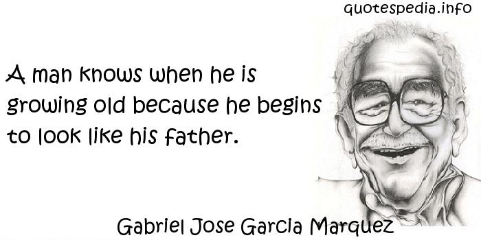 Gabriel Jose Garcia Marquez - A man knows when he is growing old because he begins to look like his father.