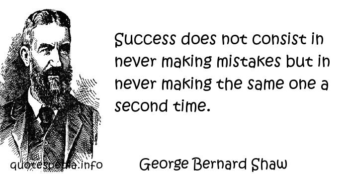 George Bernard Shaw - Success does not consist in never making mistakes but in never making the same one a second time.