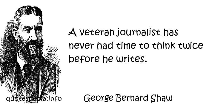George Bernard Shaw - A veteran journalist has never had time to think twice before he writes.