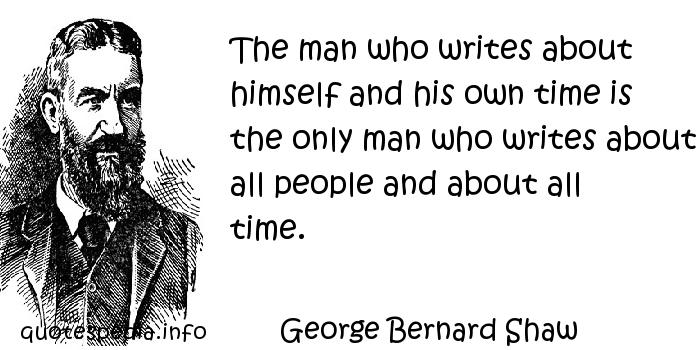 George Bernard Shaw - The man who writes about himself and his own time is the only man who writes about all people and about all time.