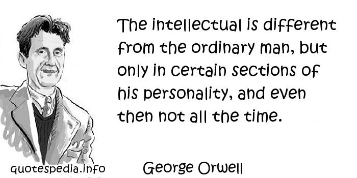 George Orwell - The intellectual is different from the ordinary man, but only in certain sections of his personality, and even then not all the time.