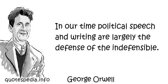 George Orwell - In our time political speech and writing are largely the defense of the indefensible.