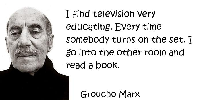 Groucho Marx - I find television very educating. Every time somebody turns on the set, I go into the other room and read a book.