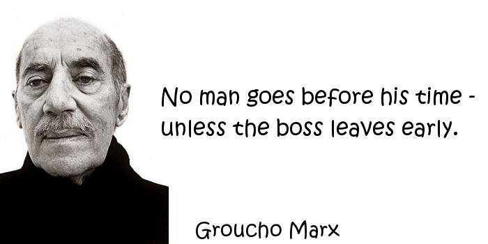 Groucho Marx - No man goes before his time - unless the boss leaves early.