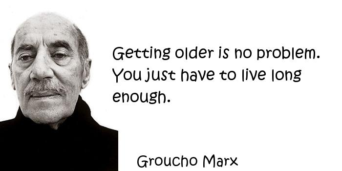 Groucho Marx - Getting older is no problem. You just have to live long enough.