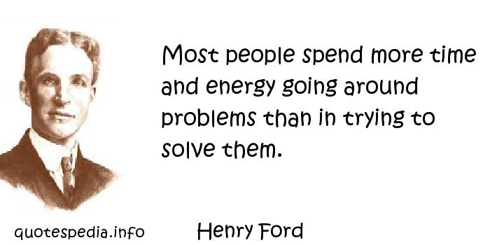 Henry Ford - Most people spend more time and energy going around problems than in trying to solve them.